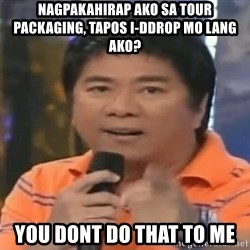 willie revillame you dont do that to me - Nagpakahirap ako sa tour packaging, tapos i-ddrop mo lang ako? you dont do that to me