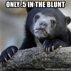 Confession Bear - Only .5 in the blunt