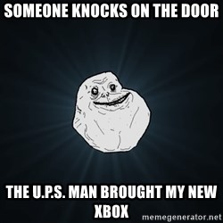 Forever Alone - someone knocks on the door the u.p.s. man brought my new xbox