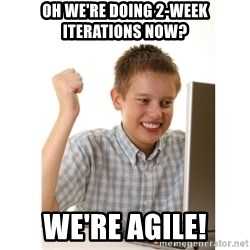 First day on internet kid - Oh we're doing 2-week Iterations now? We're Agile!