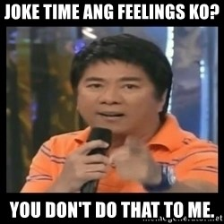 You don't do that to me meme - Joke time ang feelings ko? You don't do that to me.