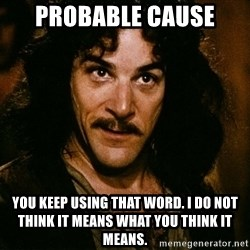 Inigo Montoya - Probable cause You keep using that word. I do not think it means what you think it means.