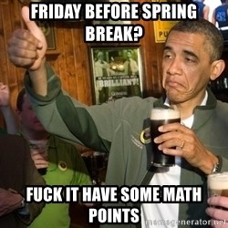 Upvote Obama - Friday before sPRing break? Fuck it have some math points
