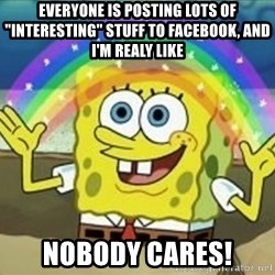 "Spongebob - everyone is posting lots of ""interesting"" stuff to facebook, and i'm realy like nobody cares!"