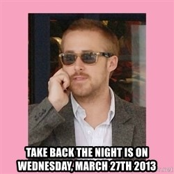 Hey Girl -  Take back the night is on wednesday, march 27th 2013