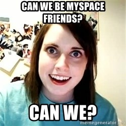 Overly Attached Girlfriend 2 - Can we be myspace friends? can we?