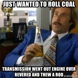 That escalated quickly-Ron Burgundy - JUST WANTED TO ROLL COAL TRANSMISSION WENT OUT ENGINE OVER REVERED AND THEW A ROD
