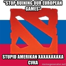 "Dota2 Russian - ""stop ruining our european games"" stupid amerikan xaxaxaxaxa сука"
