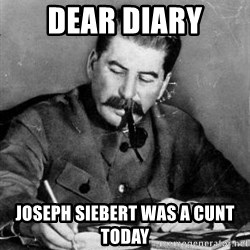 Dear Diary - Dear diary joseph siebert was a cunt today
