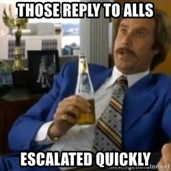 That escalated quickly-Ron Burgundy - those reply to alls escalated quickly