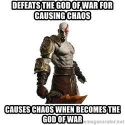 Kratos meme  - defeats the god of war for causing chaos  causes chaos when becomes the god of war