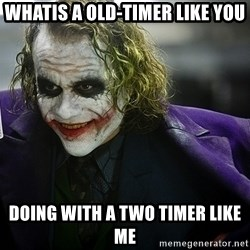 joker - whatis a old-timer like you doing with a two timer like me