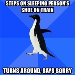 Socially Awkward Penguin - steps on sleeping person's shoe on train turns around, says sorry