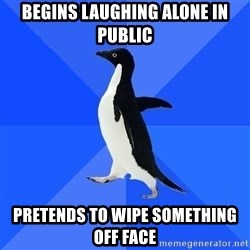 Socially Awkward Penguin - begins laughing alone in public pretends to wipe something off face