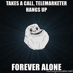 Forever Alone - takes a call, telemarketer hangs up forever alone