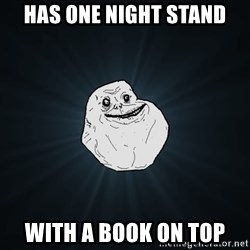 Forever Alone - has one night stand with a book on top