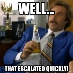 That escalated quickly-Ron Burgundy - WELL… THAT ESCALATED QUICKLY!