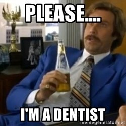 That escalated quickly-Ron Burgundy - Please.... I'M a dentist