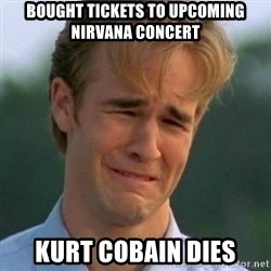 90s Problems - Bought tickets to upcoming nIrvana concert Kurt cobain dies