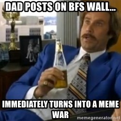 That escalated quickly-Ron Burgundy - dad posts on bfs wall... immediately turns into a meme war