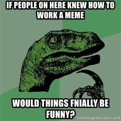 Philosoraptor - If people on here knew how to work a meme would things fnially be funny?