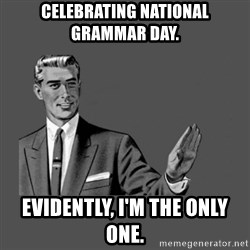 Grammar Guy - Celebrating National grammar day. evidently, I'm the only one.