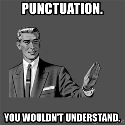 Grammar Guy - Punctuation. You wouldn't understand.