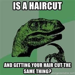 Philosoraptor - IS A HAIRCUT AND GETTING YOUR HAIR CUT THE SAME THING?