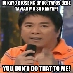 willie revillame you dont do that to me - Di kayo close ng bf ko, tapos bebe tawag mo sa kanya?! you don't do that to me!