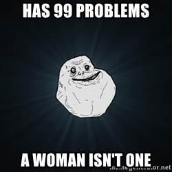 Forever Alone - has 99 problems a woman isn't one