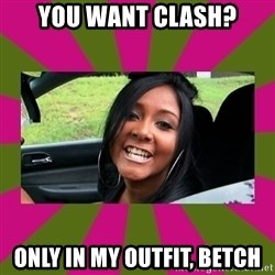 Snooki - You want Clash? only in my outfit, betch
