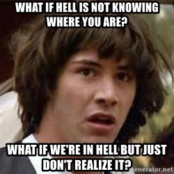 Conspiracy Keanu - what if hell is not knowing where you are? what if we're in hell but just don't realize it?