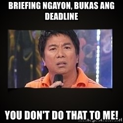 Willie Revillame me - BRIEFING NGAYON, BUKAS ANG DEADLINE YOU DON'T DO THAT TO ME!