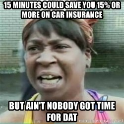 Sweet Brown Meme - 15 minutes could save you 15% or more on car insurance But ain't nobody got time for dat