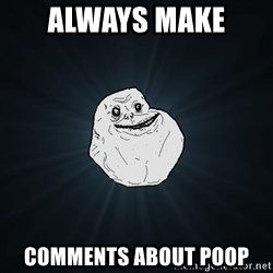 Forever Alone - always make  comments about poop