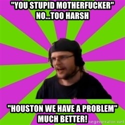 """HephWins - """"You stupid motherfucker""""     no...too harsh """"Houston we have a problem""""   Much better!"""