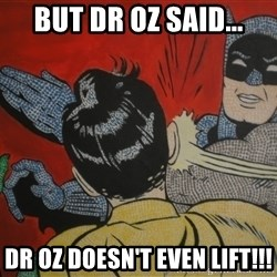 Slapping batman - But dr oz said... Dr oz doesn't even lift!!!