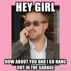 Hey Girl - hey girl how about you and I go hang out in the garage