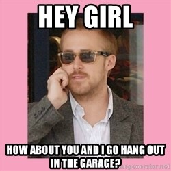 Hey Girl - hey girl how about you and I go hang out in the garage?