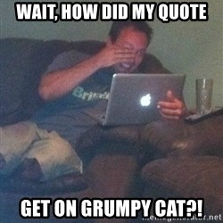 Meme Dad - Wait, how did my quote Get on grumpy cat?!