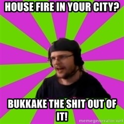 HephWins - House fire in your city? Bukkake the shit out of it!