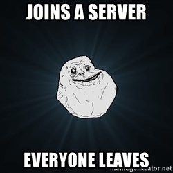 Forever Alone - joins a server everyone leaves