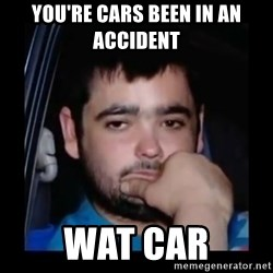 just waiting for a mate - YOU'RE CARS BEEN IN AN ACCIDENT  WAT CAR