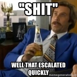 """That escalated quickly-Ron Burgundy - """"SHIT"""" WELL THAT ESCALATED QUICKLY"""