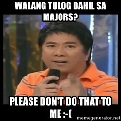 You don't do that to me meme - walang tulog dahil sa majors? please don't do that to me :-(