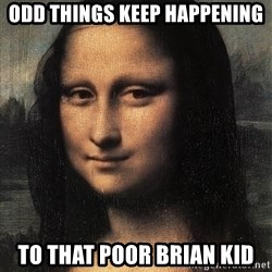 the mona lisa  - odd things keep happening to that poor brian kid