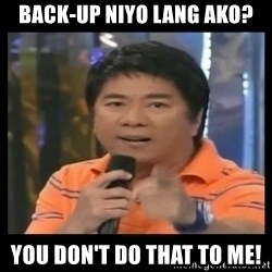 You don't do that to me meme - BACK-UP NIYO LANG AKO? YOU DON'T DO THAT TO ME!