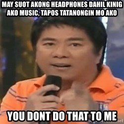 willie revillame you dont do that to me - may suot akong headphones dahil kinig ako music, tapos tatanongin mo ako YOU DONT DO THAT TO ME