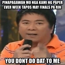 willie revillame you dont do that to me - pinapagawan mo nga kami ng paper ever week tapos may finals pa rin you dont do dat to me