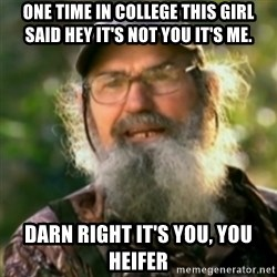 Duck Dynasty - Uncle Si  - One time in college this girl said hey it's not you it's me. DARN RIGHT IT'S YOU, YOU HEIFER
